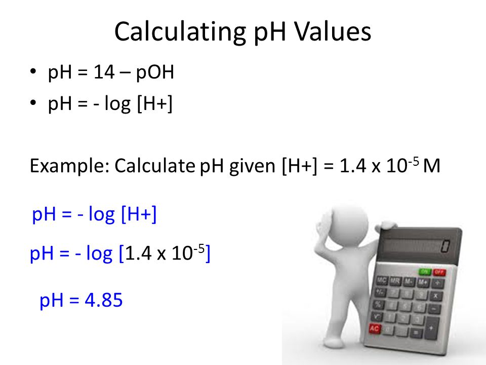 Calculating pH Values pH = 14 – pOH pH = - log [H+]